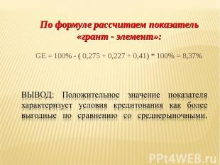 По формуле рассчитаем показатель «грант - элемент»: GE = 100% - ( 0,275 + 0,227