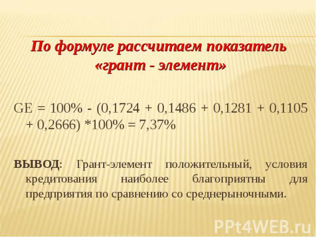 По формуле рассчитаем показатель «грант - элемент» GE = 100% - (0,1724 + 0,1486 + 0,1281 + 0,1105 + 0,2666) *100% = 7,37% ВЫВОД: Грант-элемент положительный, условия кредитования наиболее благоприятны для предприятия по сравнению со среднерыночными.