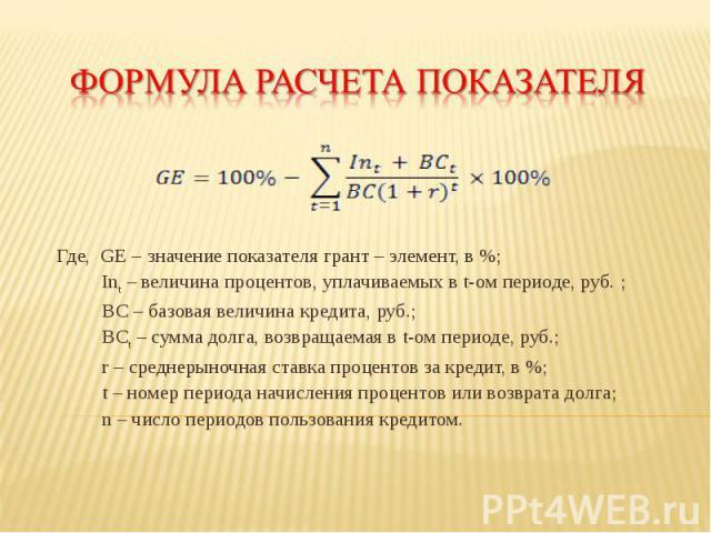 Где, GE – значение показателя грант – элемент, в %; Int – величина процентов, уплачиваемых в t-ом периоде, руб. ; ВС – базовая величина кредита, руб.; ВСt – сумма долга, возвращаемая в t-ом периоде, руб.; r – среднерыночная ставка процентов за креди…
