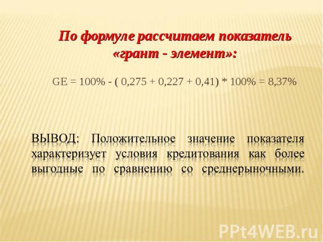 По формуле рассчитаем показатель «грант - элемент»: GE = 100% - ( 0,275 + 0,227 + 0,41) * 100% = 8,37%