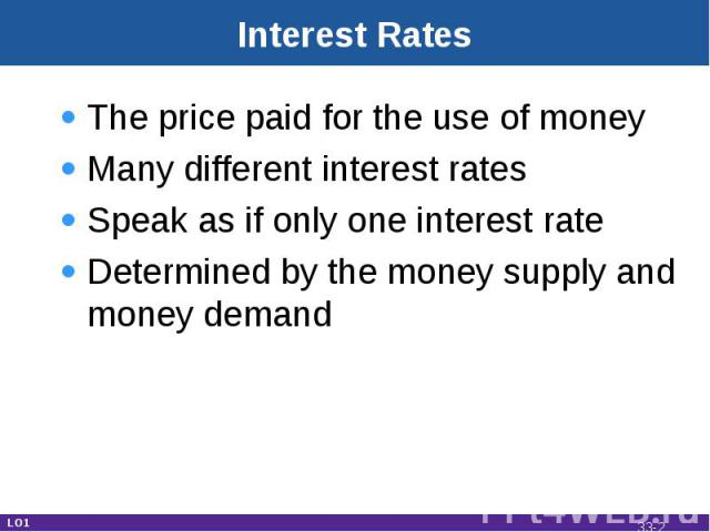 Interest Rates The price paid for the use of moneyMany different interest ratesSpeak as if only one interest rateDetermined by the money supply and money demand LO1 33-*