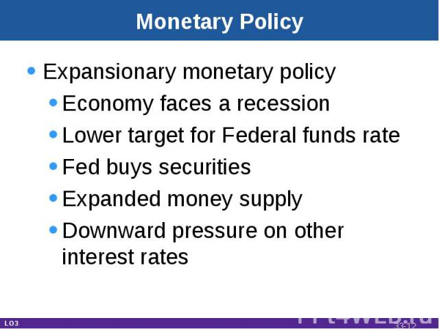 Monetary Policy Expansionary monetary policyEconomy faces a recessionLower target for Federal funds rateFed buys securities Expanded money supplyDownward pressure on other interest rates LO3 33-*