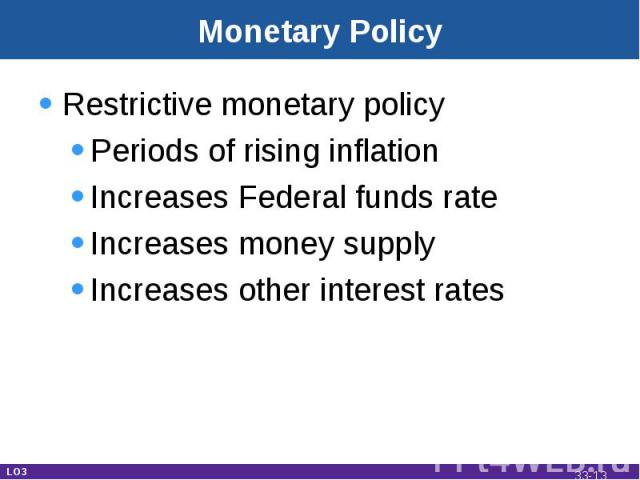 Monetary Policy Restrictive monetary policyPeriods of rising inflationIncreases Federal funds rateIncreases money supplyIncreases other interest rates LO3 33-*