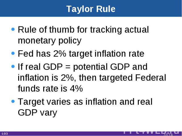 Taylor Rule Rule of thumb for tracking actual monetary policyFed has 2% target inflation rateIf real GDP = potential GDP and inflation is 2%, then targeted Federal funds rate is 4%Target varies as inflation and real GDP vary LO3 33-*