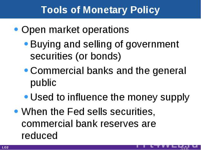 Tools of Monetary Policy Open market operationsBuying and selling of government securities (or bonds)Commercial banks and the general publicUsed to influence the money supplyWhen the Fed sells securities, commercial bank reserves are reduced LO2 33-*