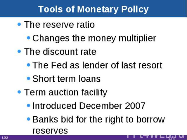 Tools of Monetary Policy The reserve ratioChanges the money multiplierThe discount rateThe Fed as lender of last resortShort term loansTerm auction facilityIntroduced December 2007Banks bid for the right to borrow reserves LO2 33-*