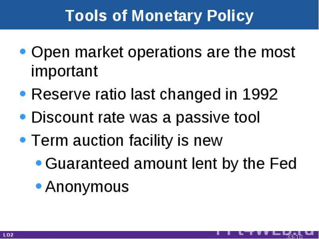 Tools of Monetary Policy Open market operations are the most importantReserve ratio last changed in 1992Discount rate was a passive toolTerm auction facility is newGuaranteed amount lent by the FedAnonymous LO2 33-*