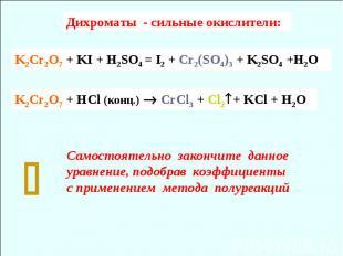 K2Cr2O7 + HCl (конц.) СrCl3 + Cl2+ KCl + H2O Самостоятельно закончите данное ура