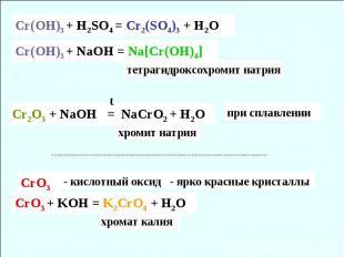 Cr(OH)3 + H2SO4 = Cr2(SO4)3 + H2O Cr(OH)3 + NaOH = Na[Cr(OH)4] тетрагидроксохром