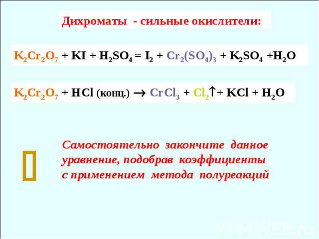 K2Cr2O7 + HCl (конц.) СrCl3 + Cl2+ KCl + H2O Самостоятельно закончите данное уравнение, подобрав коэффициенты с применением метода полуреакций Дихроматы - сильные окислители: K2Cr2O7 + KI + H2SO4 = I2 + Cr2(SO4)3 + K2SO4 +H2O