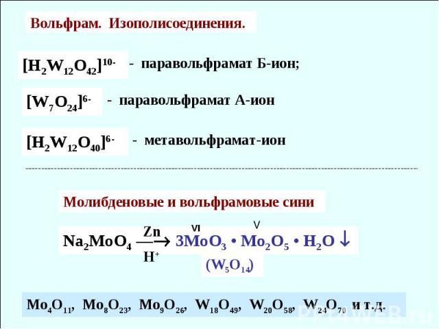 Вольфрам. Изополисоединения. [H2W12O42]10- - паравольфрамат Б-ион; [H2W12O40]6- - метавольфрамат-ион [W7O24]6- - паравольфрамат А-ион Na2MoO4 — 3MoO3 • Mo2O5 • H2O Молибденовые и вольфрамовые сини (W5O14) Mo4O11, Mo8O23, Mo9O26, W18O49, W20O58, W24O…