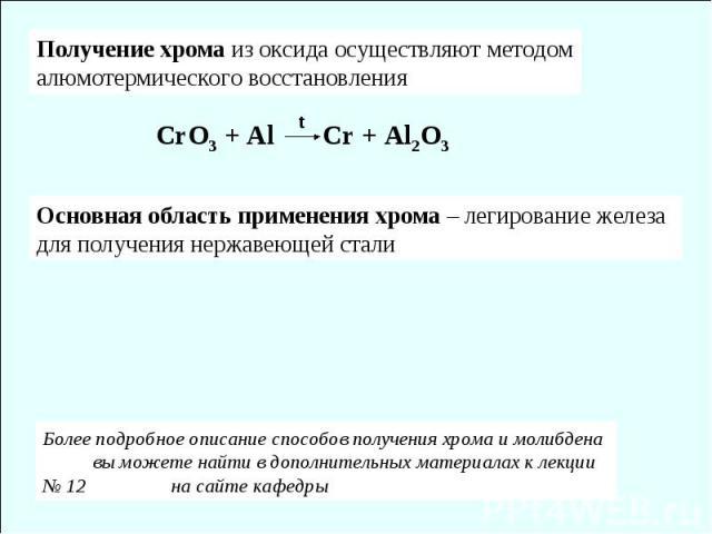 t CrO3 + Al Cr + Al2O3 Получение хрома из оксида осуществляют методом алюмотермического восстановления Основная область применения хрома – легирование железа для получения нержавеющей стали Более подробное описание способов получения хрома и молибде…