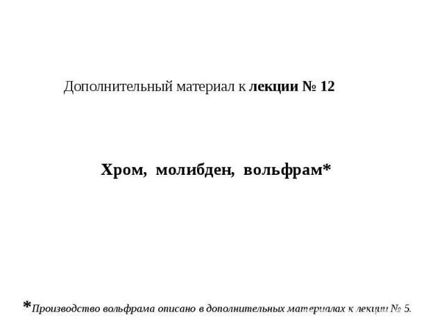 Дополнительный материал к лекции № 12 Хром, молибден, вольфрам* *Производство вольфрама описано в дополнительных материалах к лекции № 5.