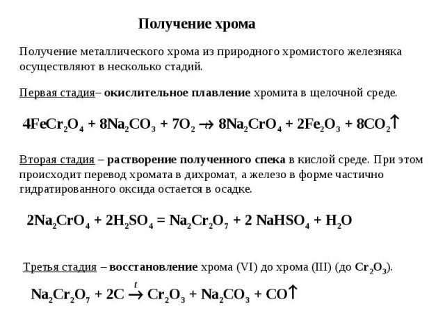 Получение хрома Получение металлического хрома из природного хромистого железняка осуществляют в несколько стадий. Первая стадия– окислительное плавление хромита в щелочной среде. 4FeCr2O4 + 8Na2CO3 + 7O2 8Na2CrO4 + 2Fe2O3 + 8CO2 Вторая стадия – рас…
