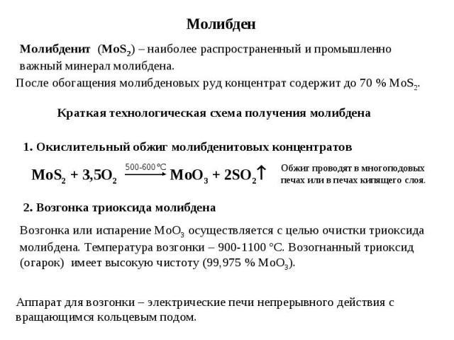 Молибден Молибденит (MoS2) – наиболее распространенный и промышленно важный минерал молибдена. После обогащения молибденовых руд концентрат содержит до 70 % MoS2. 1. Окислительный обжиг молибденитовых концентратов MoS2 + 3,5O2 MoO3 + 2SO2 500-600 єC…