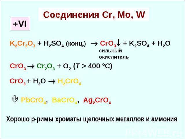 Соединения Cr, Mo, W +VI K2Cr2O7 + H2SO4 (конц.) CrO3 + K2SO4 + H2O CrO3 Cr2O3 + O2 (T > 400 °C) cильный окислитель CrO3 + Н2О H2CrO4 PbCrO4, BaCrO4, Ag2CrO4 Хорошо р-римы хроматы щелочных металлов и аммония