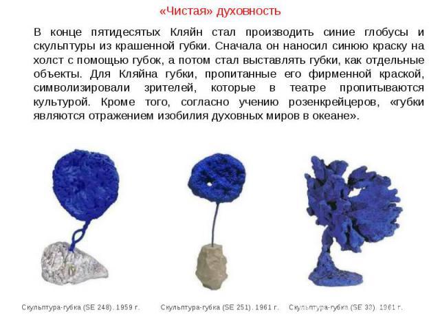 «Чистая» духовность В конце пятидесятых Кляйн стал производить синие глобусы и скульптуры из крашенной губки. Сначала он наносил синюю краску на холст с помощью губок, а потом стал выставлять губки, как отдельные объекты. Для Кляйна губки, пропитанн…