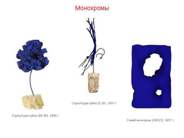 Монохромы Скульптура-губка (SE 89). 1960 г. Скульптура-губка (S 18). 1957 г. Синий монохром (IKB 22). 1957 г.