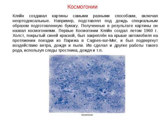 Космогонии Кляйн создавал картины самыми разными способами, включая неортодоксальные. Например, подставлял под дождь специальным образом подготовленную бумагу. Полученные в результате картины он назвал космогониями. Первые Космогонии Кляйн создал ле…