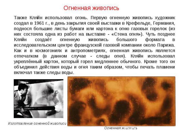 Огненная живопись Также Кляйн использовал огонь. Первую огненную живопись художник создал в 1961 г., в день закрытия своей выставки в Крефельде, Германия, поднося большие листы бумаги или картона к огню газовых горелок (из них состояла одна из работ…