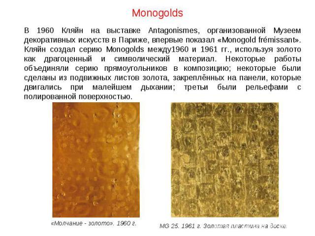 Monogolds В 1960 Кляйн на выставке Antagonismes, организованной Музеем декоративных искусств в Париже, впервые показал «Monogold frйmissant». Кляйн создал серию Monogolds между1960 и 1961 гг., используя золото как драгоценный и символический материа…