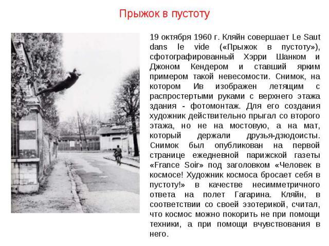 Прыжок в пустоту 19 октября 1960 г. Кляйн совершает Le Saut dans le vide («Прыжок в пустоту»), сфотографированный Хэрри Шанком и Джоном Кендером и ставший ярким примером такой невесомости. Снимок, на котором Ив изображен летящим с распростертыми рук…