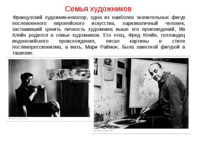 Семья художников Французский художник-новатор, одна из наиболее значительных фигур послевоенного европейского искусства, харизматичный человек, заставивший ценить личность художника выше его произведений, Ив Кляйн родился в семье художников. Его оте…