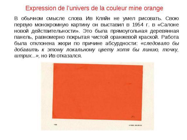 Expression de l'univers de la couleur mine orange В обычном смысле слова Ив Кляйн не умел рисовать. Свою первую монохромную картину он выставил в 1954 г. в «Салоне новой действительности». Это была прямоугольная деревянная панель, равномерно покрыта…