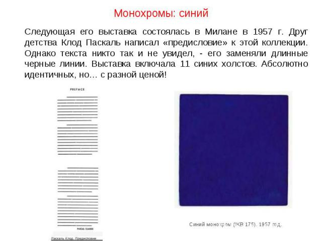 Монохромы: синий Следующая его выставка состоялась в Милане в 1957 г. Друг детства Клод Паскаль написал «предисловие» к этой коллекции. Однако текста никто так и не увидел, - его заменяли длинные черные линии. Выставка включала 11 синих холстов. Абс…