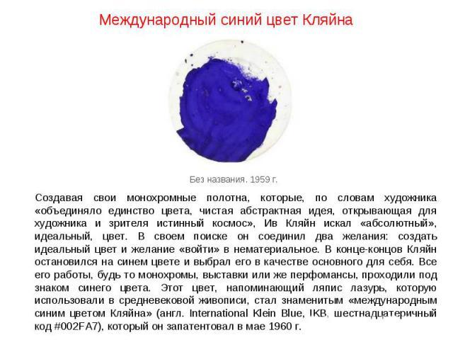 Международный синий цвет Кляйна Создавая свои монохромные полотна, которые, по словам художника «объединяло единство цвета, чистая абстрактная идея, открывающая для художника и зрителя истинный космос», Ив Кляйн искал «абсолютный», идеальный, цвет. …