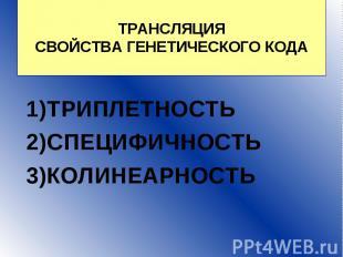 ТРАНСЛЯЦИЯ СВОЙСТВА ГЕНЕТИЧЕСКОГО КОДА ТРИПЛЕТНОСТЬ 2)СПЕЦИФИЧНОСТЬ 3)КОЛИНЕАРНО