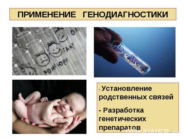 - Установление родственных связей - Разработка генетических препаратов ПРИМЕНЕНИЕ ГЕНОДИАГНОСТИКИ