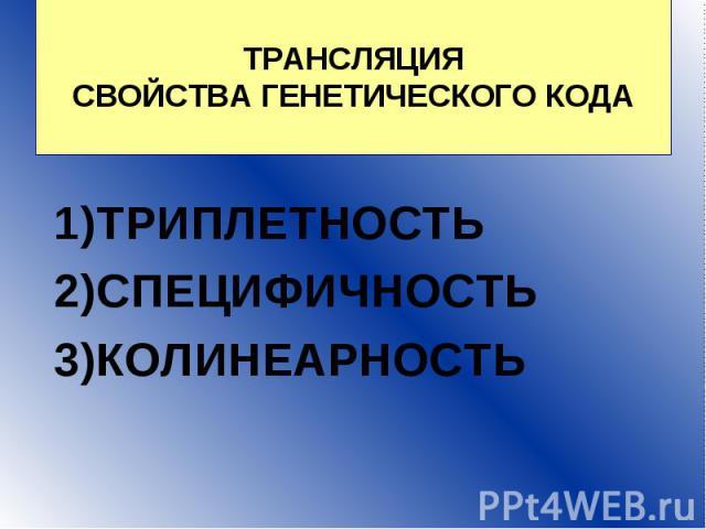 ТРАНСЛЯЦИЯ СВОЙСТВА ГЕНЕТИЧЕСКОГО КОДА ТРИПЛЕТНОСТЬ 2)СПЕЦИФИЧНОСТЬ 3)КОЛИНЕАРНОСТЬ