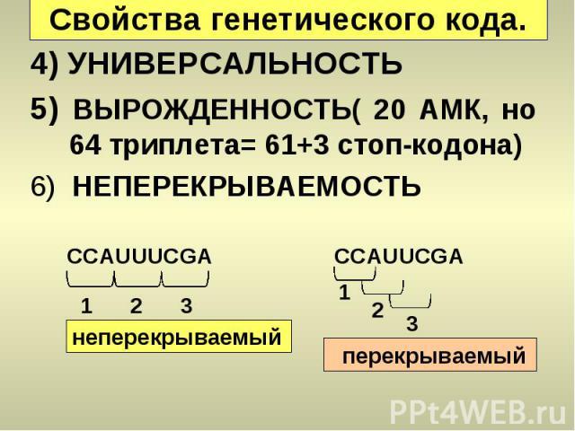 CCAUUUCGA 1 2 3 неперекрываемый CCAUUCGA 1 2 3 перекрываемый Свойства генетического кода. 4) УНИВЕРСАЛЬНОСТЬ 5) ВЫРОЖДЕННОСТЬ( 20 АМК, но 64 триплета= 61+3 стоп-кодона) 6) НЕПЕРЕКРЫВАЕМОСТЬ