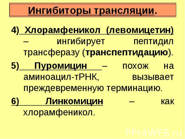 Ингибиторы трансляции. Ингибиторы трансляции. 4) Хлорамфеникол (левомицетин) – ингибирует пептидил трансферазу (транспептидацию). 5) Пуромицин – похож на аминоацил-тРНК, вызывает преждевременную терминацию. 6) Линкомицин – как хлорамфеникол.