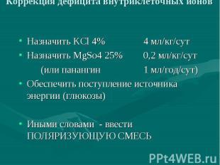 Коррекция дефицита внутриклеточных ионов Назначить KCl 4% 4 мл/кг/сут Назначить