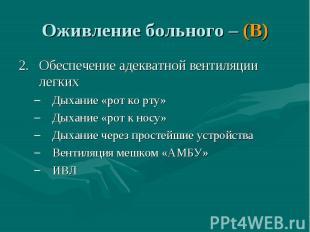 Оживление больного – (В) Обеспечение адекватной вентиляции легких Дыхание «рот к