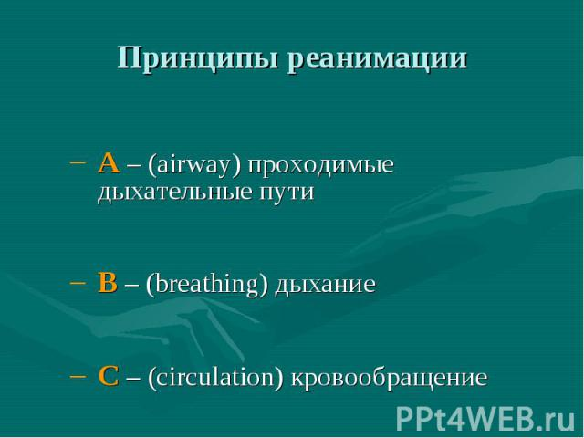 Принципы реанимации A – (airway) проходимые дыхательные пути B – (breathing) дыхание C – (circulation) кровообращение