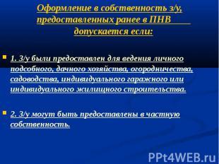 Оформление в собственность з/у, предоставленных ранее в ПНВ допускается если: 1.