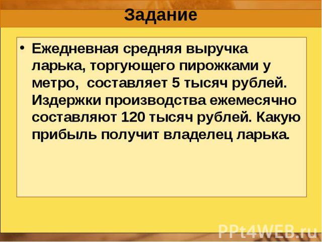 Задание Ежедневная средняя выручка ларька, торгующего пирожками у метро, составляет 5 тысяч рублей. Издержки производства ежемесячно составляют 120 тысяч рублей. Какую прибыль получит владелец ларька.