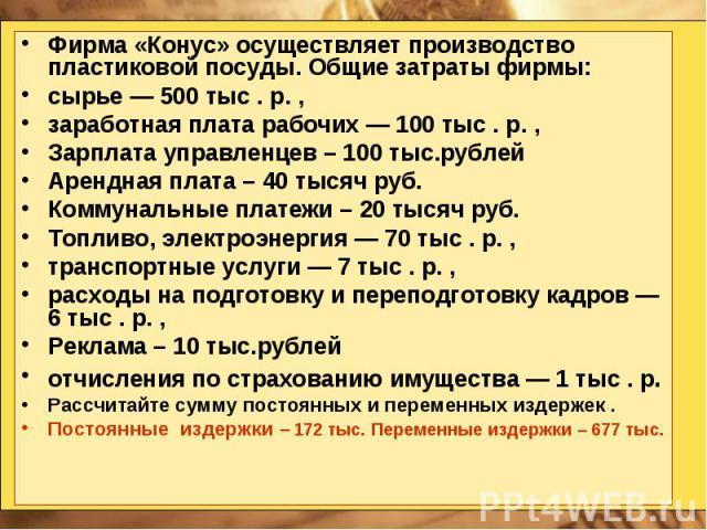 Фирма «Конус» осуществляет производство пластиковой посуды. Общие затраты фирмы: сырье — 500 тыс . р. , заработная плата рабочих — 100 тыс . р. , Зарплата управленцев – 100 тыс.рублей Арендная плата – 40 тысяч руб. Коммунальные платежи – 20 тысяч ру…