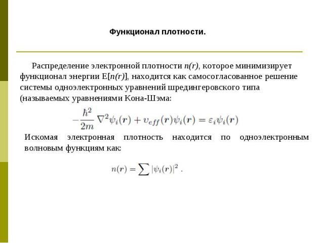 Распределение электронной плотности n(r), которое минимизирует функционал энергии Е[n(r)], находится как самосогласованное решение системы одноэлектронных уравнений шредингеровского типа (называемых уравнениями Кона-Шэма: Искомая электронная плотнос…