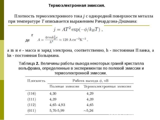 Термоэлектронная эмиссия. Плотность термоэлектронного тока j с однородной поверхности металла при температуре Т описывается выражением Ричардсона-Дэшмана: где а m и е - масса и заряд электрона, соответственно, h - постоянная Планка, а kв - постоянна…