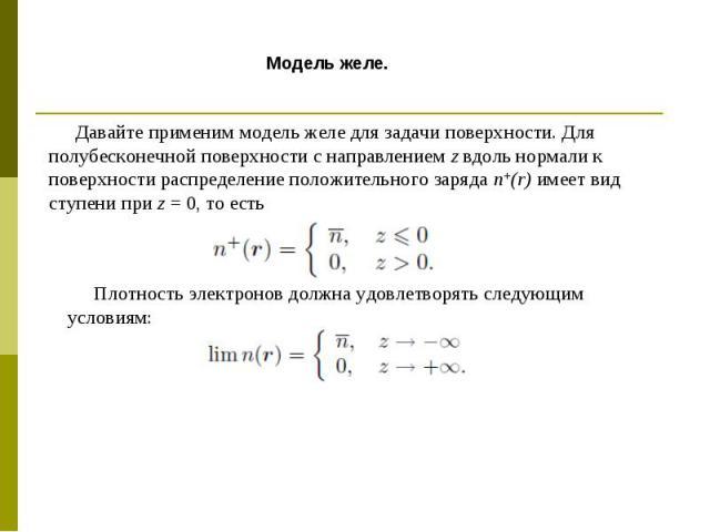 Давайте применим модель желе для задачи поверхности. Для полубесконечной поверхности с направлением z вдоль нормали к поверхности распределение положительного заряда n+(r) имеет вид ступени при z = 0, то есть Плотность электронов должна удовлетворят…