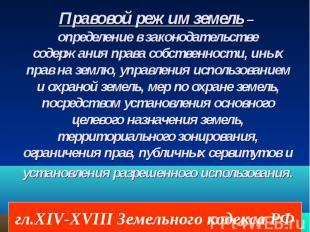 гл.XIV-XVIII Земельного кодекса РФ Правовой режим земель – определение в законод