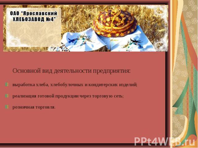Основной вид деятельности предприятия: выработка хлеба, хлебобулочных и кондитерских изделий; реализация готовой продукции через торговую сеть; розничная торговля.