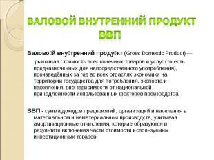 Валовой внутренний продукт (Gross Domestic Product) — рыночная стоимость всех ко