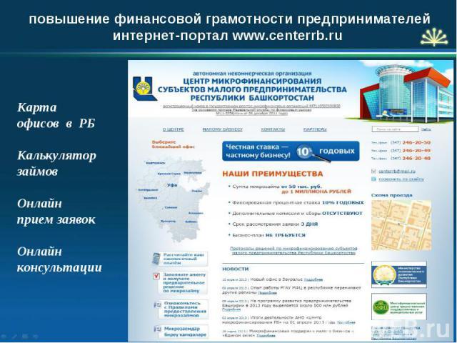 повышение финансовой грамотности предпринимателей интернет-портал www.centerrb.ru Карта офисов в РБ Калькулятор займов Онлайн прием заявок Онлайн консультации