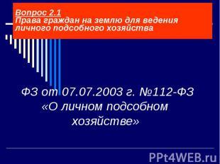 ФЗ от 07.07.2003 г. №112-ФЗ «О личном подсобном хозяйстве» Вопрос 2.1 Права граж