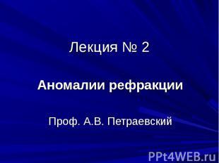 Лекция № 2Аномалии рефракцииПроф. А.В. Петраевский